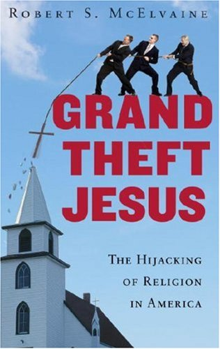 Grand Theft Jesus The Hijacking Of Religion In America By Robert - Religion in america