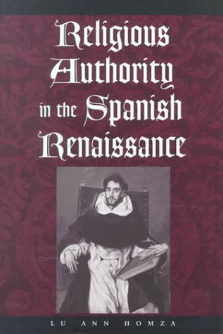 Religious Authority in the Spanish Renaissance by Lu Ann Homza