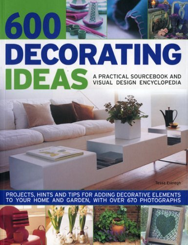 600 Decorating Ideas: A Practical Sourcebook and Visual Design Encyclopedia: Projects, hints and tips for adding decorative elements to your home and garden, with over 670 color photographs