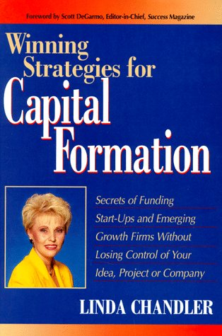 Winning Strategies for Capital Formation: Secrets of Funding Start-Ups and Emerging Growth Firms Without Losing Control of Your Idea, Project or Company