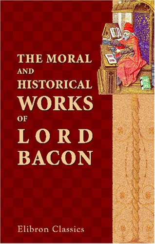 The Moral And Historical Works Of Lord Bacon, Including His Essays, Apophthegms, Wisdom Of The Ancients, New Atlantis, And Life Of Henry The Seventh: With ... Notes, Critical, Explanatory, And Historical