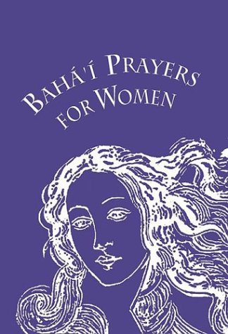 Baha'i Prayers for Women: Selections from the Writings of Baha'u'llah, the Bab, Abdu'l-Baha, and the Greatest Holy Leaf