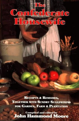 The Confederate Housewife: Receipts & Remedies, Together with Sundry Suggestions for Garden, Farm & Plantation