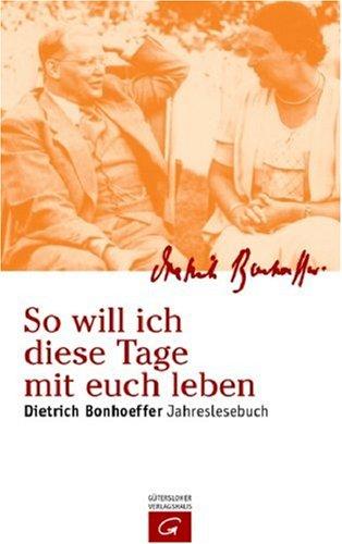 So Will Ich Diese Tage Mit Euch Leben: Dietrich Bonhoeffer Jahreslesebuch