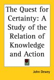 The Quest for Certainty: A Study of the Relation of Knowledge and Action