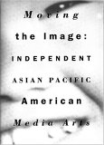 Moving the Image: Independent Asian Pacific American Media Arts