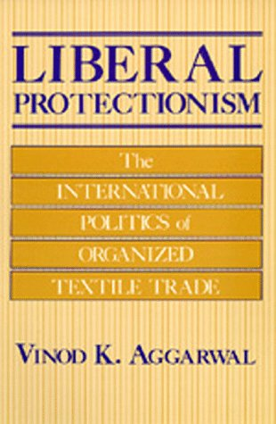 Liberal Protectionism: The International Politics of Organized Textile Trade
