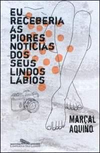 Eu Receberia as Piores Notícias dos Seus Lindos Lábios by Marçal Aquino