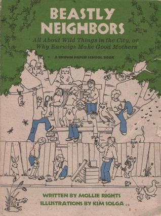 Beastly Neighbors: All About Wild Things in the City, or Why Earwigs Make Good Mothers (Brown Paper School Book)