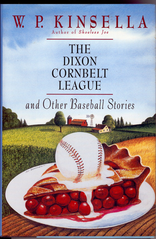 The Dixon Cornbelt League, And Other Baseball Stories by W.P. Kinsella