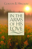 In the Arms of His Love by Gordon B. Hinckley