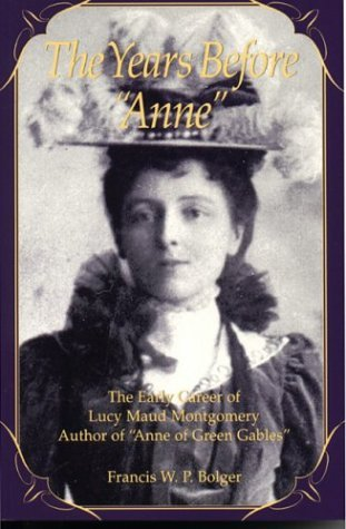 The Years Before Anne: The Early Career of Lucy Maud Montgomery, Author of Anne of Green Gables
