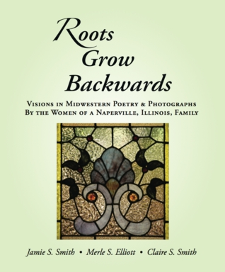 Roots grow backwards: visions in midwestern poetry & photographs by Jamie S. Smith