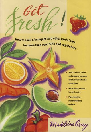 Get Fresh: How to Cook a Kumquat and Other Useful Tips for More Than 100 Fruits and Vegetables