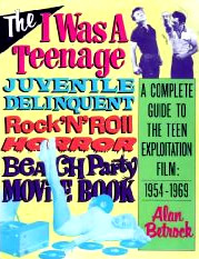 "The I Was a Teenage Juvenile Delinquent Rock ""N"" Roll Horror Beach Party Movie Book: A Complete Guide to the Teen Exploitation Film, 1954-1969"