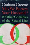 May We Borrow Your Husband  &  Other Comedies of the Sexual Life by Graham Greene