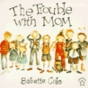 The Trouble with Mom by Babette Cole