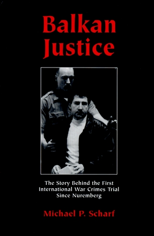 Balkan Justice: The Story Behind the First International War Crimes Trial Since Nuremberg