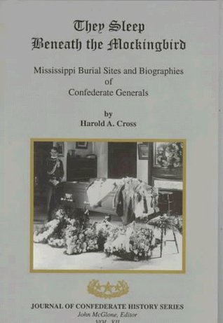 They Sleep Beneath The Mockingbird: Mississippi Burial Sites And Biographies Of Confederate Generals