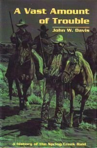 A Vast Amount Of Trouble: A History Of The Spring Creek Raid