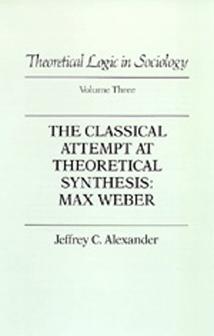Theoretical Logic in Sociology: Vol. 3. The Classical Attempt at Theoretical Synthesis: Max Weber.