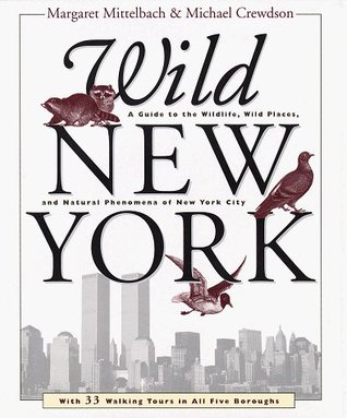 Wild New York: A Guide to the Wildlife, Wild Places, and Natural Phenomenon of New York City