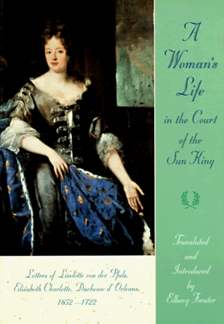 Ebook A Woman's Life in the Court of the Sun King: Letters of Liselotte Von Der Pfalz, Elisabeth Charlotte, Duchesse D' Orléans, 1652-1722 by Charlotte-Elisabeth, duchesse d'Orléans DOC!