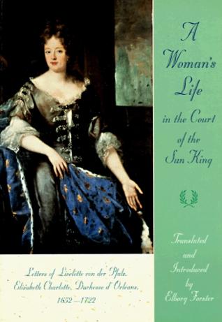 Ebook A Woman's Life in the Court of the Sun King: Letters of Liselotte Von Der Pfalz, Elisabeth Charlotte, Duchesse D' Orléans, 1652-1722 by Charlotte-Elisabeth, duchesse d'Orléans TXT!