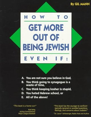 How to Get More Out of Being Jewish Even If: A. You Are Not Sure You Believe in God, B. You Think Going to Synagogue Is a Waste of Time, C. You Think Keeping Kosher Is Stupid, D. You Hated Hebrew School, E. All of the Above