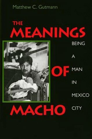 The Meanings of Macho: Being a Man in Mexico City
