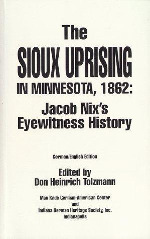 The Sioux Uprising in Minnesota, 1862 : Jacob Nix's Eyewitness History (Max Kade German-American Center, Indiana University-Purdue University at Indianapolis ... Heritage Society, Inc. (Series), V. 5.)