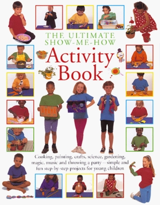 The Ultimate Show Me How Activity Book: Cooking, Painting, Crafts, Science, Gardening, Magic, Music and Throwing a Party - Simple and Fun Step-By-Step Projects for Young Children