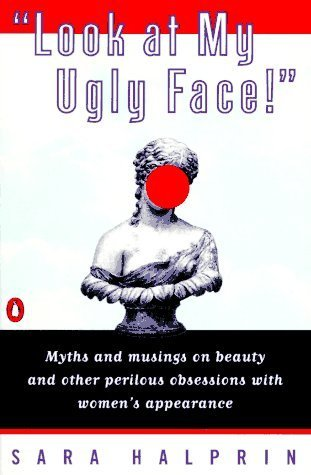 Look at My Ugly Face!: Myths and Musings on Beauty and Other Perilous Obsessions with Women's Appearance