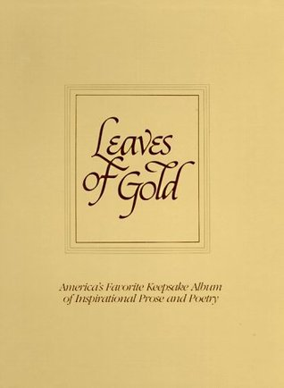 Leaves of Gold: An Anthology of Prayers, Memorable Phrases, Inspirational Verse and Prose from the Best Authors of the World, Both Anc