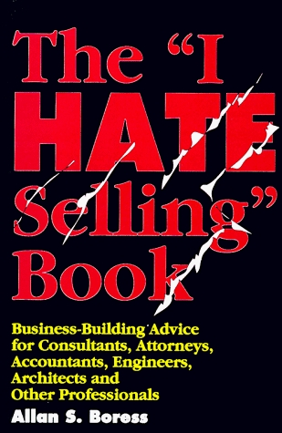 "The ""I Hate Selling"" Book: Business-Building Advice for Consultants, Attorneys, Accountants, Engineers, Architects and Other Professionals"