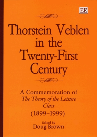 Thorstein Veblen in the Twenty-First Century: A Commemoration of the Theory of the Leisure Class, 1899-1999