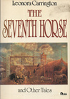The Seventh Horse And Other Tales by Leonora Carrington