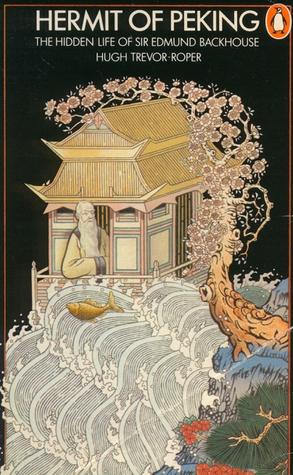 Hermit of Peking: The Hidden Life of Sir Edmund Backhouse