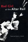 Bad Girl at the Altar Rail: Poems