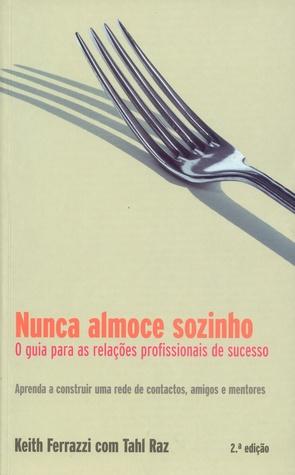 Ebook Nunca Almoce Sozinho - O Guia para as Relações Profissionais de Sucesso by Keith Ferrazzi PDF!