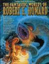 The Fantastic Worlds of Robert E. Howard