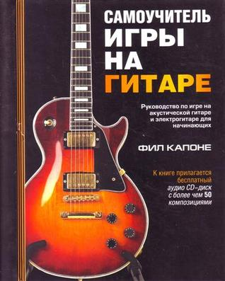 Самоучитель игры на гитаре. Руководство по игре на акустической гитаре и электрогитаре для начинающих