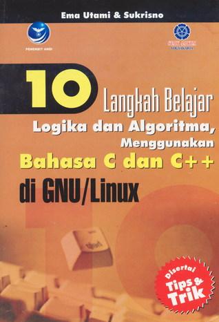 10 Langkah Belajar Logika dan ALgoritma, Menggunakan Bahasa C dan C++ di GNU/LINUX
