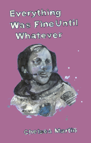 Everything Was Fine Until Whatever by Chelsea Martin