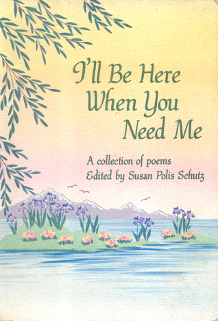 Ill Be Here When You Need Me A Collection Of Poems By Susan Polis