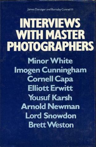 Interviews with Master Photographers: Minor White, Imogen Cunningham, Cornell Capa, Elliott Erwitt, Yousuf Karsh, Arnold Newman, Lord Snowdon, Brett Weston