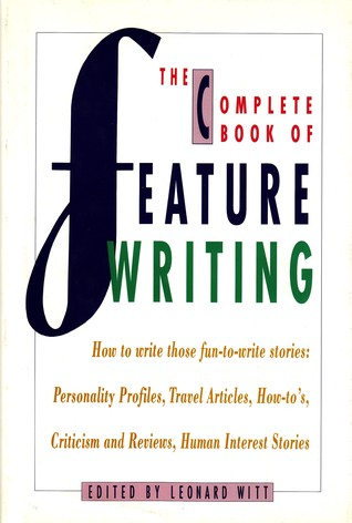 The Complete Book of Feature Writing: From Great American Feature Writers, Editors, and Teachers