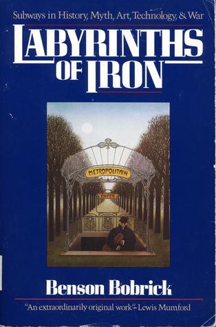 Labyrinths of Iron: Subways in History, Myth, Art, Technology & War