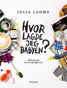 Hvor lagde jeg babyen? Afsløringer fra en nybagt mor by Julia Lahme