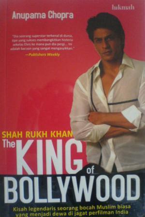 Shah Rukh Khan The King of Bollywood by Anupama Chopra